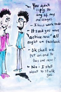 - You didn't reply to any of my messages. - I had work to do. - It said you were 'active now' all night on Facebook. - Ok shall we put an end to this now? - No I still want to stalk you.